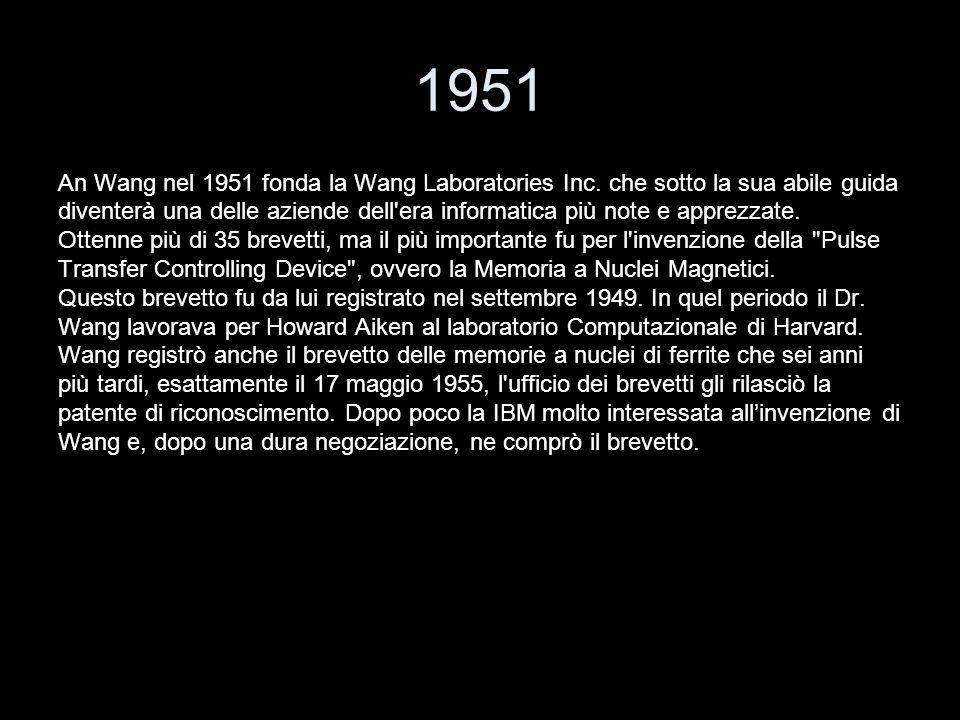 1951 An Wang nel 1951 fonda la Wang Laboratories Inc. che sotto la sua abile guida diventerà una delle aziende dell'era informatica più note e apprezz
