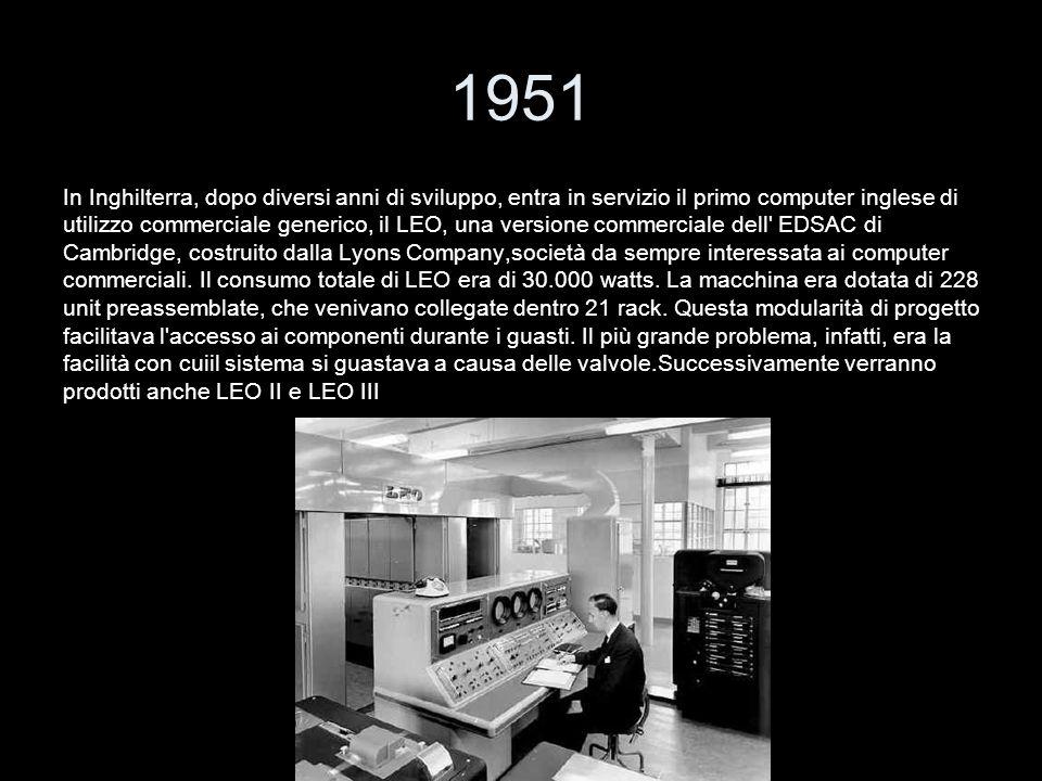 1951 In Inghilterra, dopo diversi anni di sviluppo, entra in servizio il primo computer inglese di utilizzo commerciale generico, il LEO, una versione