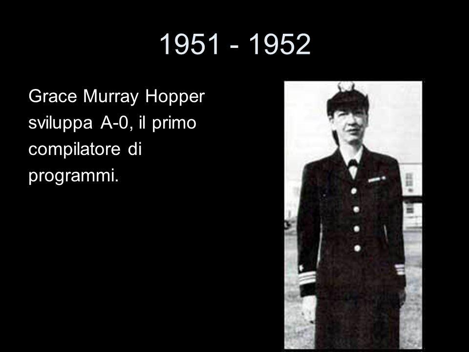1951 - 1952 Grace Murray Hopper sviluppa A-0, il primo compilatore di programmi.