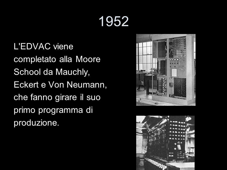 1952 L'EDVAC viene completato alla Moore School da Mauchly, Eckert e Von Neumann, che fanno girare il suo primo programma di produzione.
