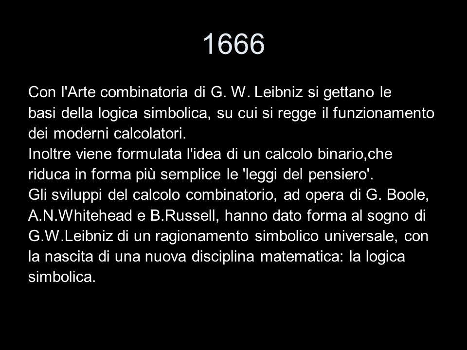 1666 Con l'Arte combinatoria di G. W. Leibniz si gettano le basi della logica simbolica, su cui si regge il funzionamento dei moderni calcolatori. Ino