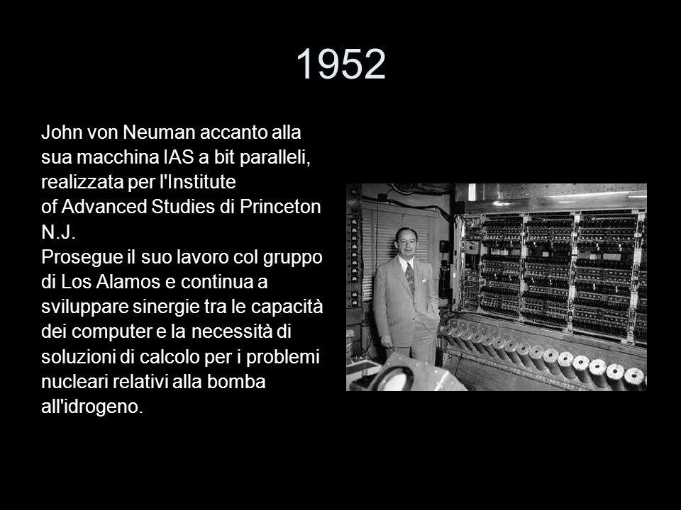 1952 John von Neuman accanto alla sua macchina IAS a bit paralleli, realizzata per l'Institute of Advanced Studies di Princeton N.J. Prosegue il suo l