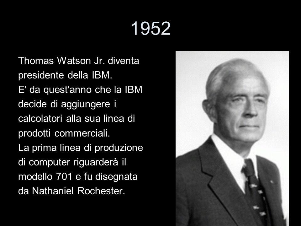 1952 Thomas Watson Jr. diventa presidente della IBM. E' da quest'anno che la IBM decide di aggiungere i calcolatori alla sua linea di prodotti commerc
