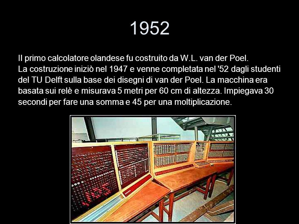 1952 Il primo calcolatore olandese fu costruito da W.L. van der Poel. La costruzione iniziò nel 1947 e venne completata nel '52 dagli studenti del TU