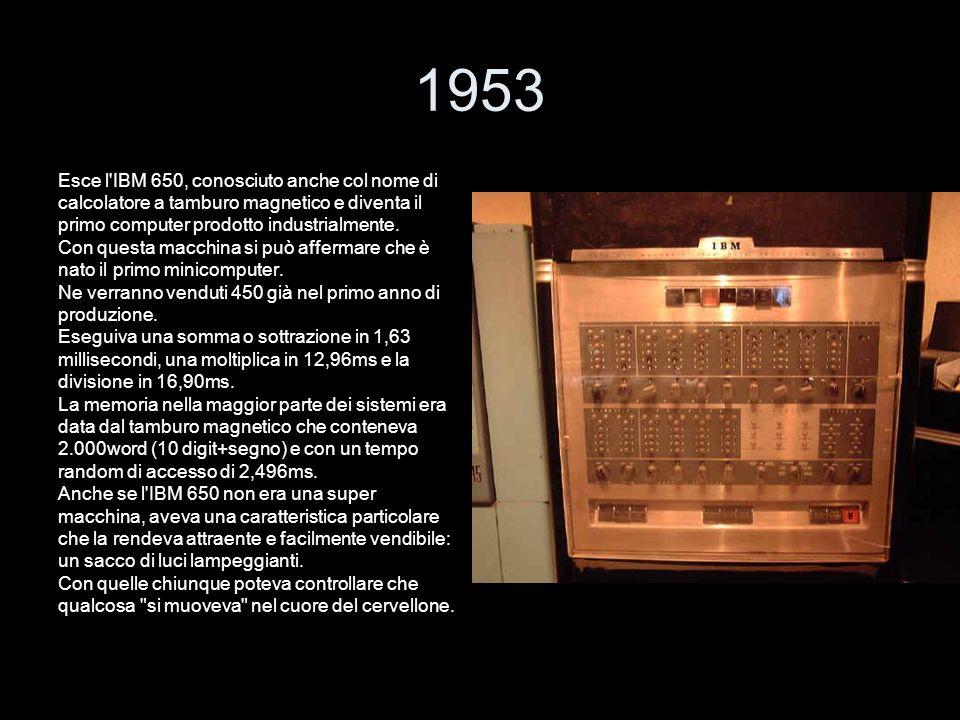 1953 Esce l'IBM 650, conosciuto anche col nome di calcolatore a tamburo magnetico e diventa il primo computer prodotto industrialmente. Con questa mac