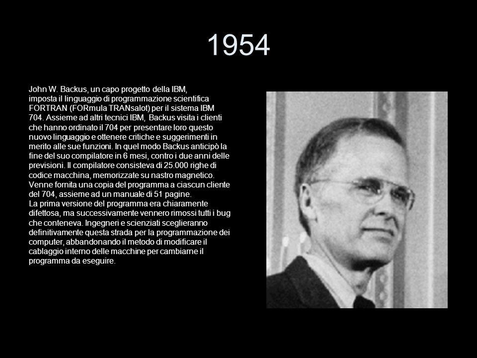 1954 John W. Backus, un capo progetto della IBM, imposta il linguaggio di programmazione scientifica FORTRAN (FORmula TRANsalot) per il sistema IBM 70