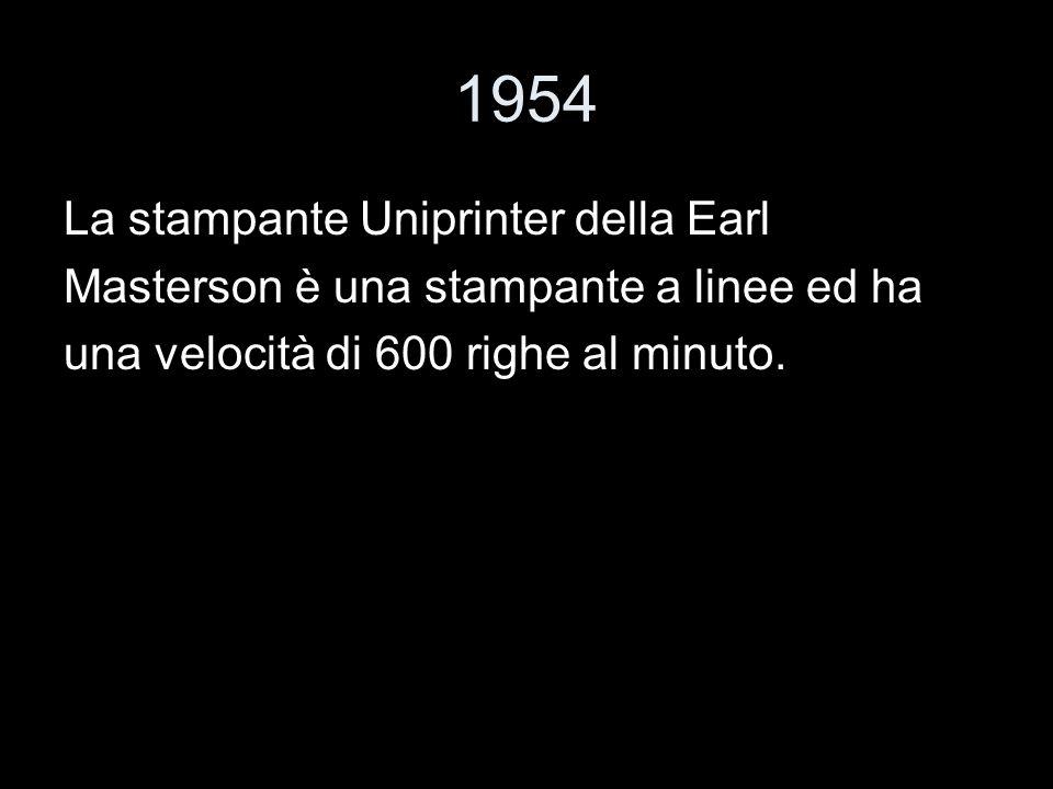 1954 La stampante Uniprinter della Earl Masterson è una stampante a linee ed ha una velocità di 600 righe al minuto.