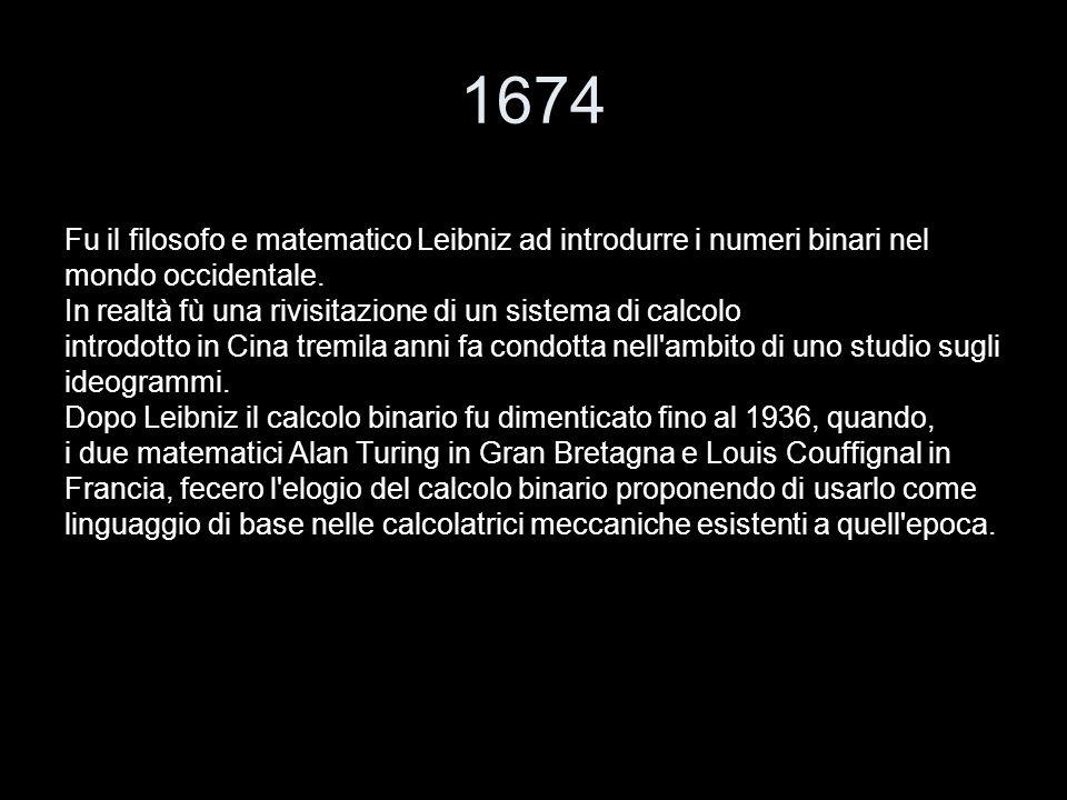 1674 Fu il filosofo e matematico Leibniz ad introdurre i numeri binari nel mondo occidentale. In realtà fù una rivisitazione di un sistema di calcolo