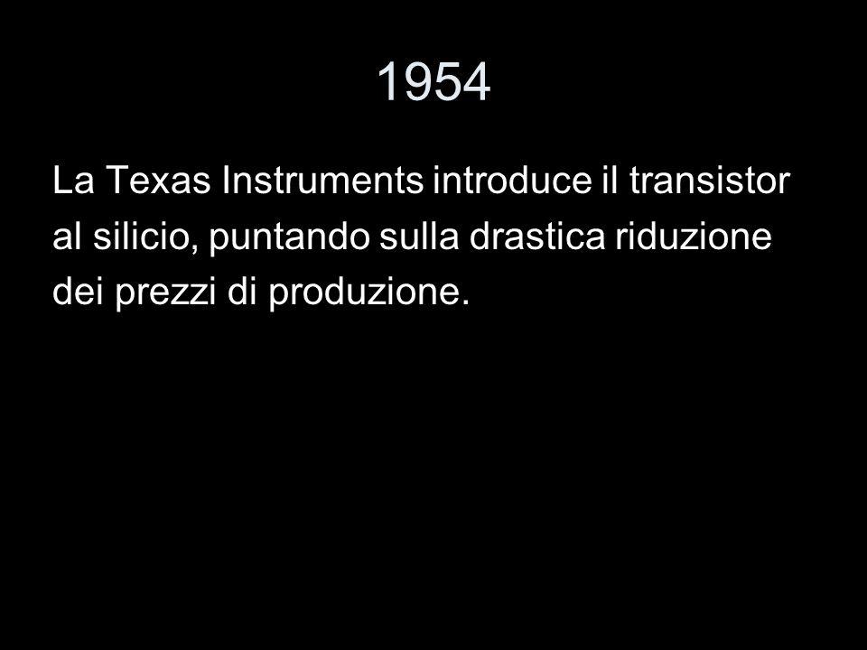 1954 La Texas Instruments introduce il transistor al silicio, puntando sulla drastica riduzione dei prezzi di produzione.