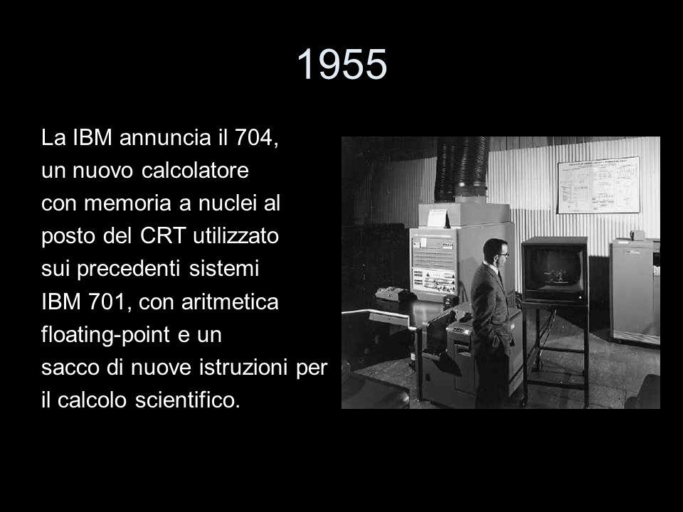 1955 La IBM annuncia il 704, un nuovo calcolatore con memoria a nuclei al posto del CRT utilizzato sui precedenti sistemi IBM 701, con aritmetica floa
