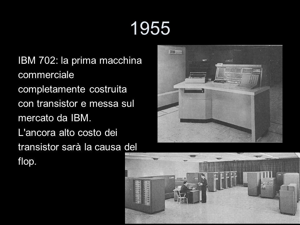 1955 IBM 702: la prima macchina commerciale completamente costruita con transistor e messa sul mercato da IBM. L'ancora alto costo dei transistor sarà
