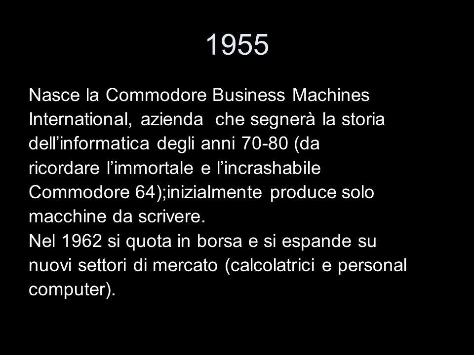 1955 Nasce la Commodore Business Machines International, azienda che segnerà la storia dellinformatica degli anni 70-80 (da ricordare limmortale e lin