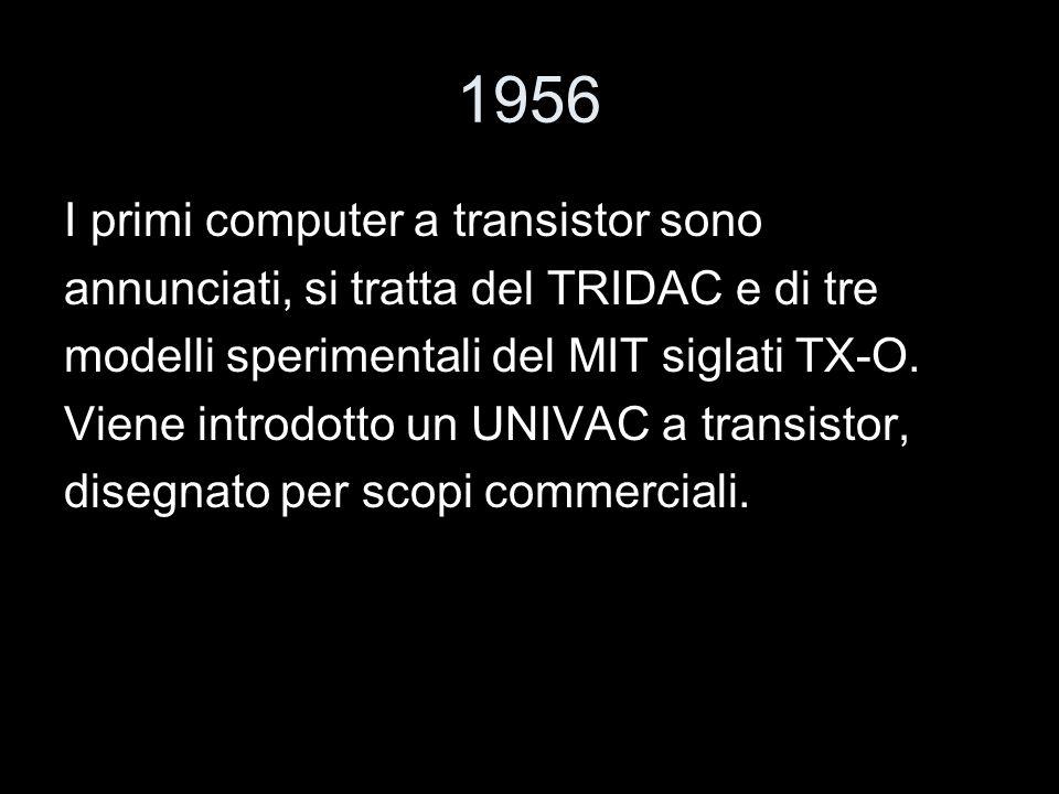 1956 I primi computer a transistor sono annunciati, si tratta del TRIDAC e di tre modelli sperimentali del MIT siglati TX-O. Viene introdotto un UNIVA