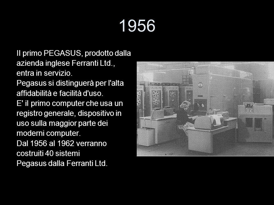 1956 Il primo PEGASUS, prodotto dalla azienda inglese Ferranti Ltd., entra in servizio. Pegasus si distinguerà per l'alta affidabilità e facilità d'us