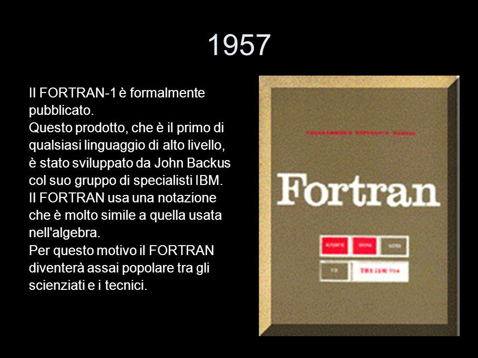 1957 Il FORTRAN-1 è formalmente pubblicato. Questo prodotto, che è il primo di qualsiasi linguaggio di alto livello, è stato sviluppato da John Backus