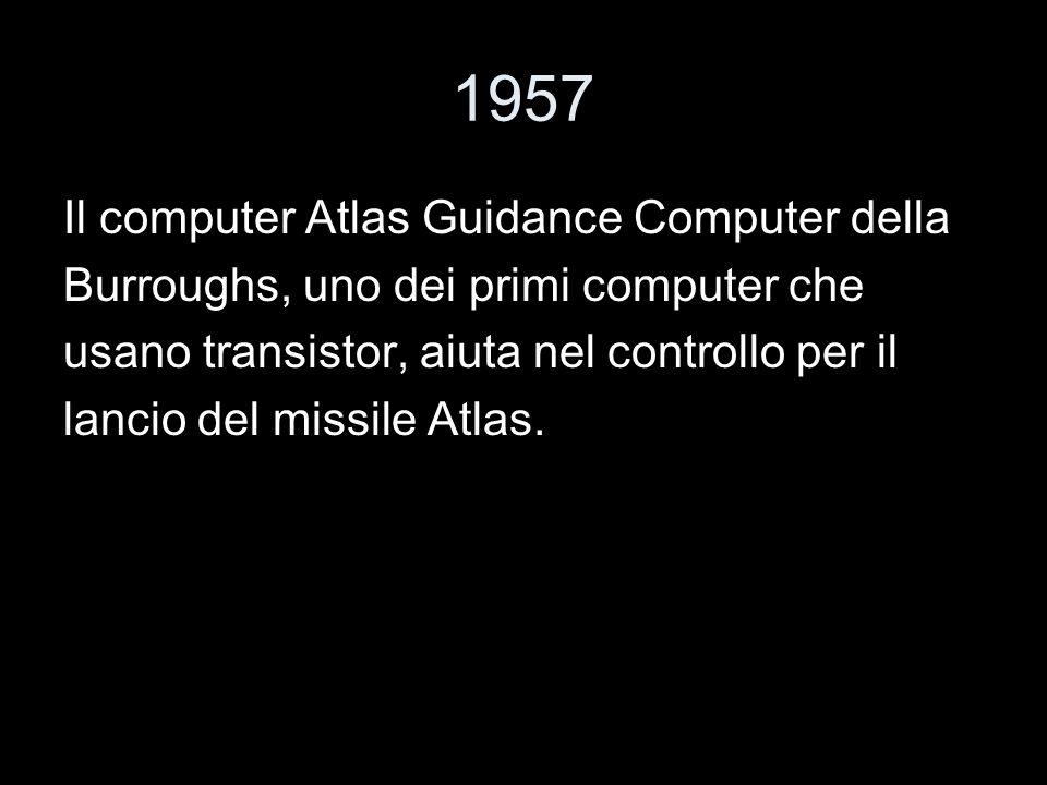 1957 Il computer Atlas Guidance Computer della Burroughs, uno dei primi computer che usano transistor, aiuta nel controllo per il lancio del missile A