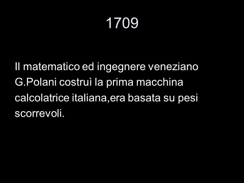 1709 Il matematico ed ingegnere veneziano G.Polani costruì la prima macchina calcolatrice italiana,era basata su pesi scorrevoli.