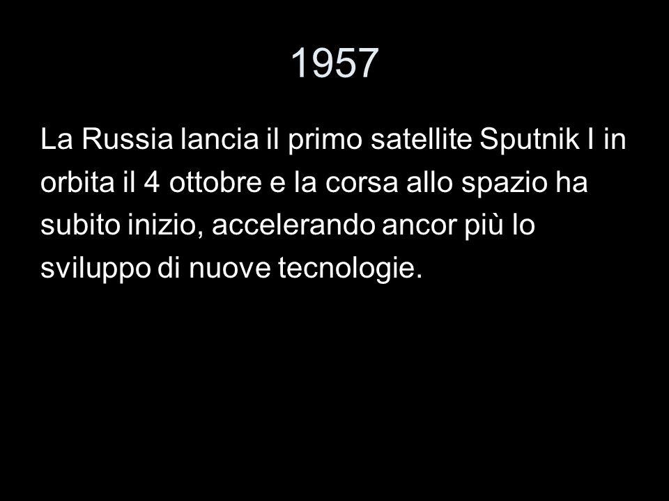 1957 La Russia lancia il primo satellite Sputnik I in orbita il 4 ottobre e la corsa allo spazio ha subito inizio, accelerando ancor più lo sviluppo d