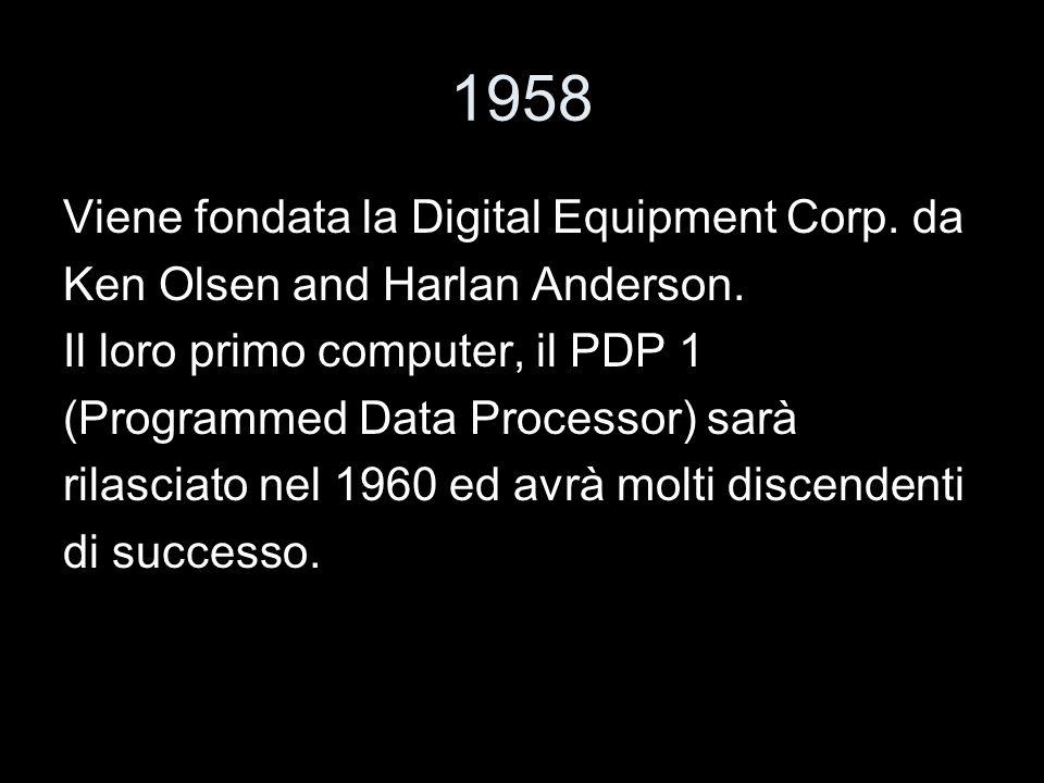 1958 Viene fondata la Digital Equipment Corp. da Ken Olsen and Harlan Anderson. Il loro primo computer, il PDP 1 (Programmed Data Processor) sarà rila