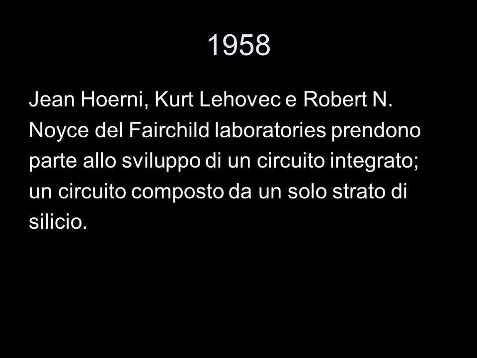 1958 Jean Hoerni, Kurt Lehovec e Robert N. Noyce del Fairchild laboratories prendono parte allo sviluppo di un circuito integrato; un circuito compost