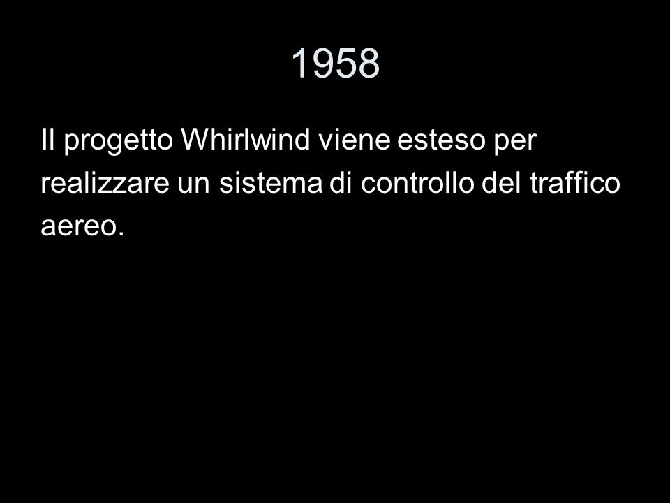 1958 Il progetto Whirlwind viene esteso per realizzare un sistema di controllo del traffico aereo.
