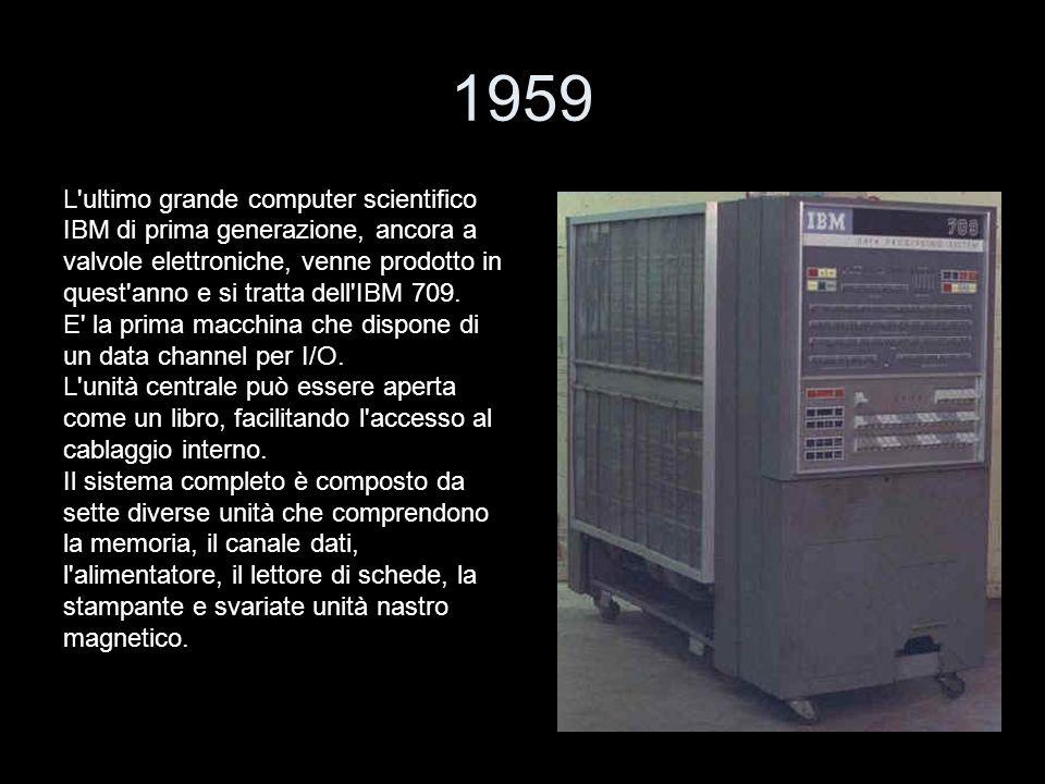 1959 L'ultimo grande computer scientifico IBM di prima generazione, ancora a valvole elettroniche, venne prodotto in quest'anno e si tratta dell'IBM 7
