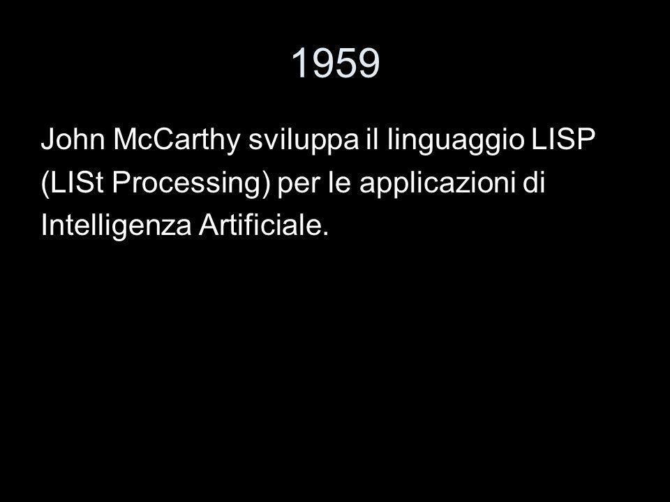 1959 John McCarthy sviluppa il linguaggio LISP (LISt Processing) per le applicazioni di Intelligenza Artificiale.