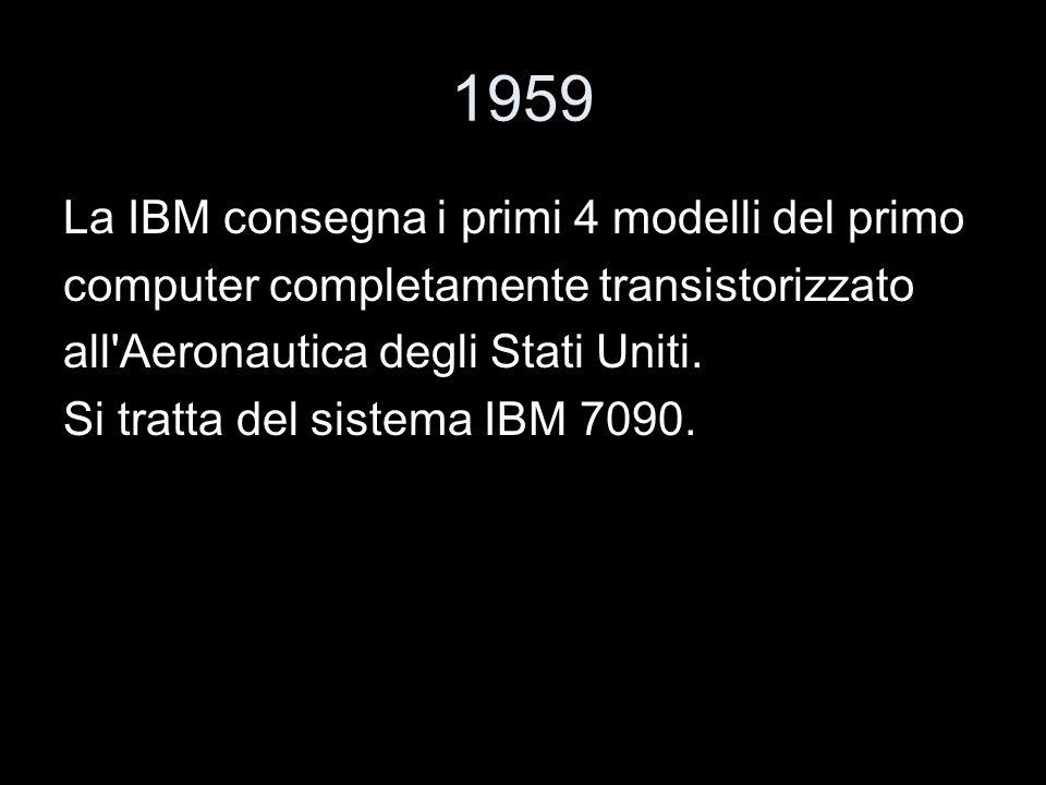 1959 La IBM consegna i primi 4 modelli del primo computer completamente transistorizzato all'Aeronautica degli Stati Uniti. Si tratta del sistema IBM
