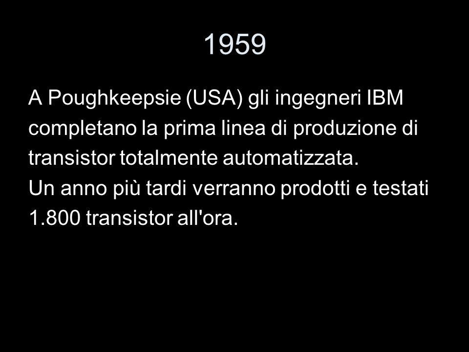 1959 A Poughkeepsie (USA) gli ingegneri IBM completano la prima linea di produzione di transistor totalmente automatizzata. Un anno più tardi verranno
