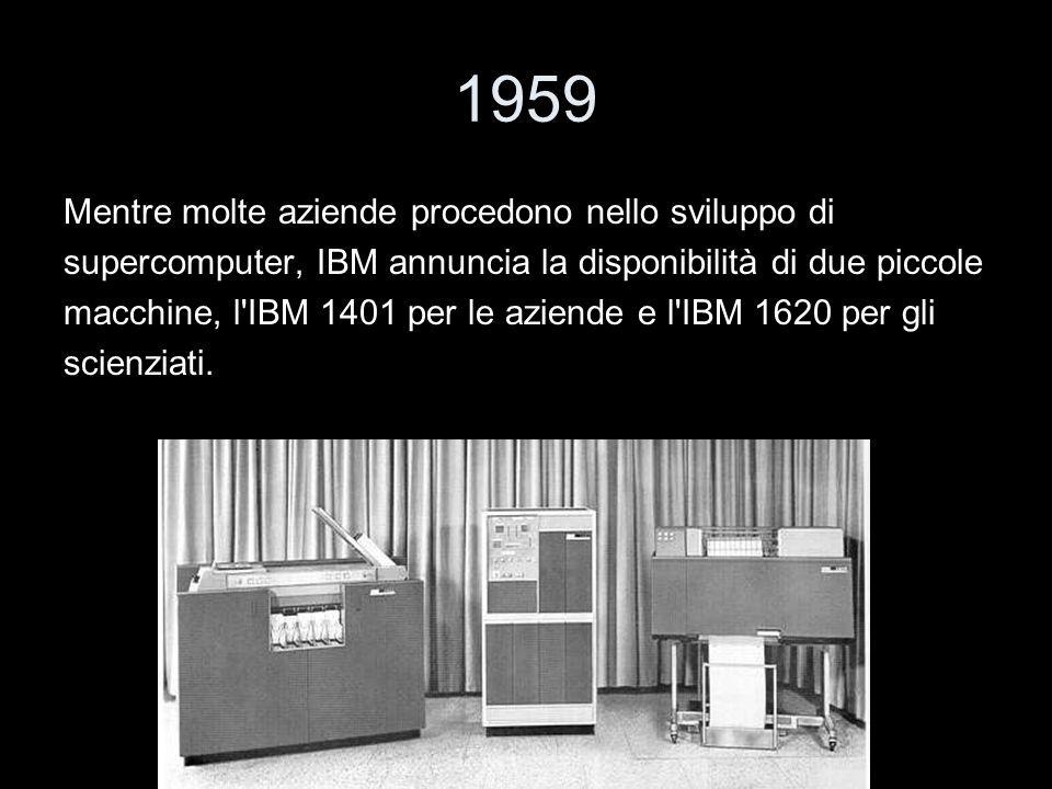 1959 Mentre molte aziende procedono nello sviluppo di supercomputer, IBM annuncia la disponibilità di due piccole macchine, l'IBM 1401 per le aziende