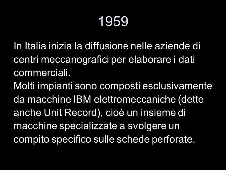 1959 In Italia inizia la diffusione nelle aziende di centri meccanografici per elaborare i dati commerciali. Molti impianti sono composti esclusivamen