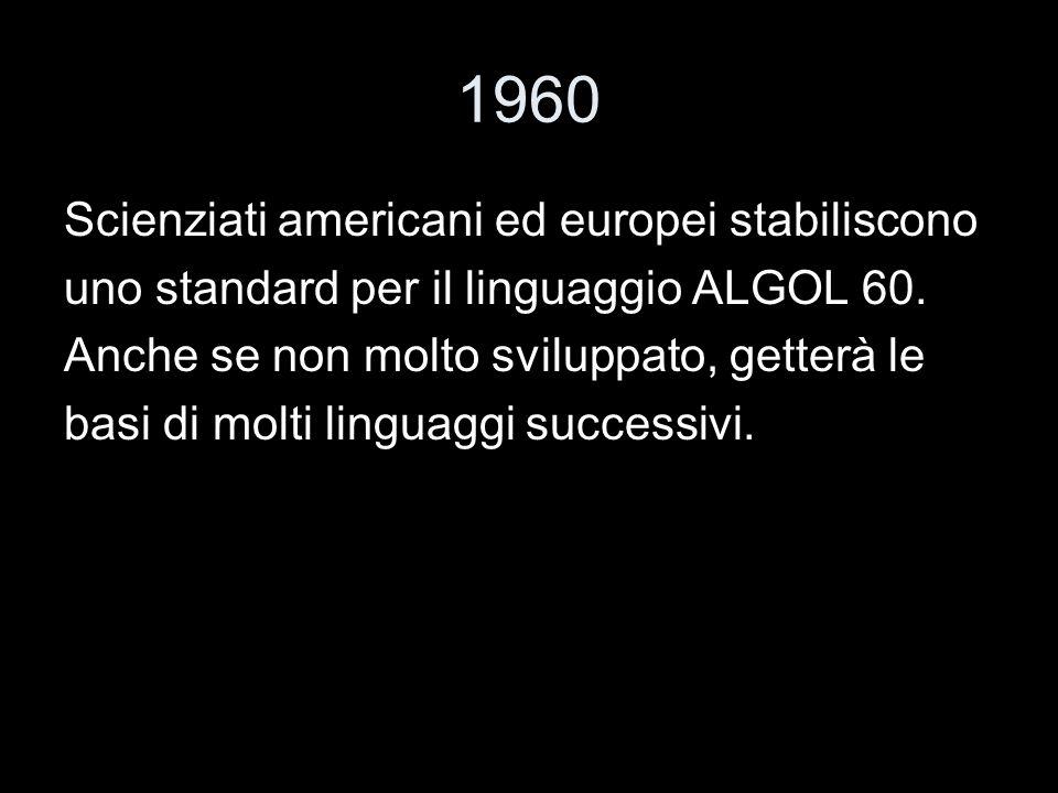 1960 Scienziati americani ed europei stabiliscono uno standard per il linguaggio ALGOL 60. Anche se non molto sviluppato, getterà le basi di molti lin