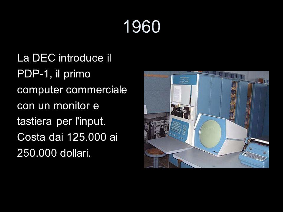 1960 La DEC introduce il PDP-1, il primo computer commerciale con un monitor e tastiera per l'input. Costa dai 125.000 ai 250.000 dollari.