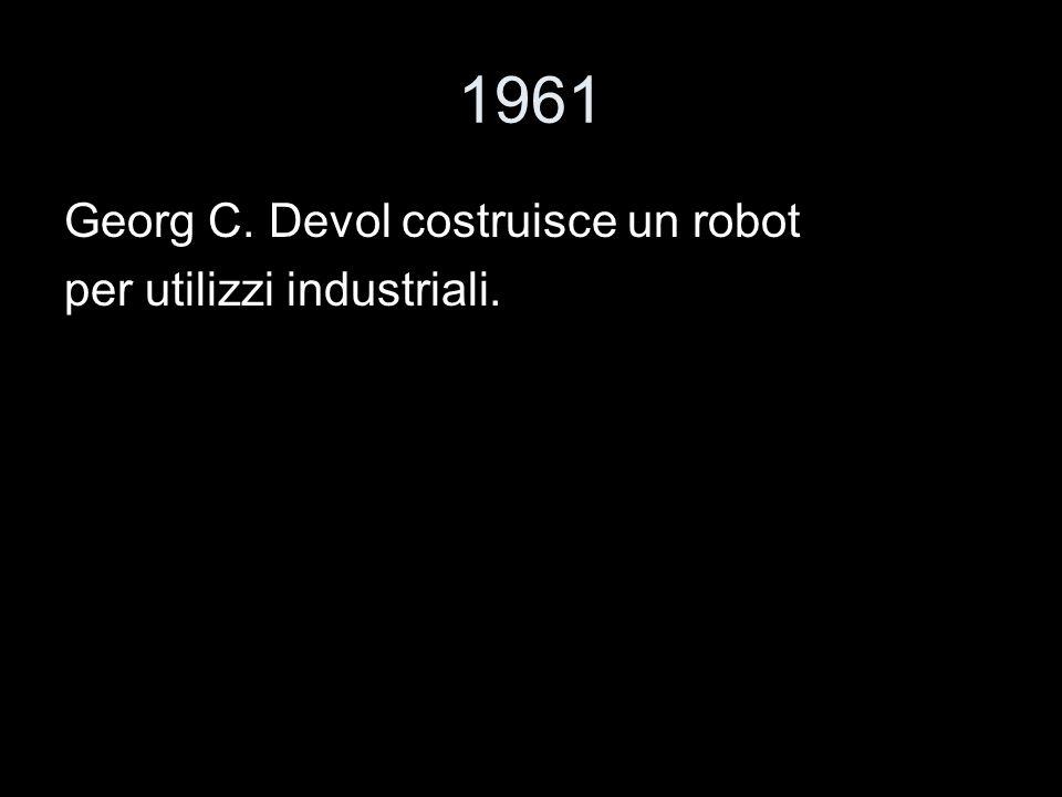 1961 Georg C. Devol costruisce un robot per utilizzi industriali.
