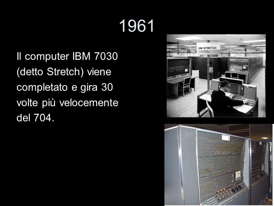 1961 Il computer IBM 7030 (detto Stretch) viene completato e gira 30 volte più velocemente del 704.