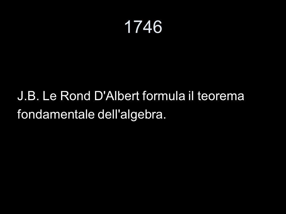 1746 J.B. Le Rond D'Albert formula il teorema fondamentale dell'algebra.