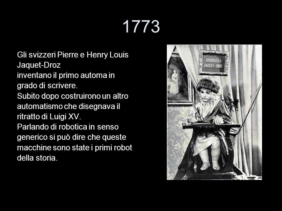 1773 Gli svizzeri Pierre e Henry Louis Jaquet-Droz inventano il primo automa in grado di scrivere. Subito dopo costruirono un altro automatismo che di