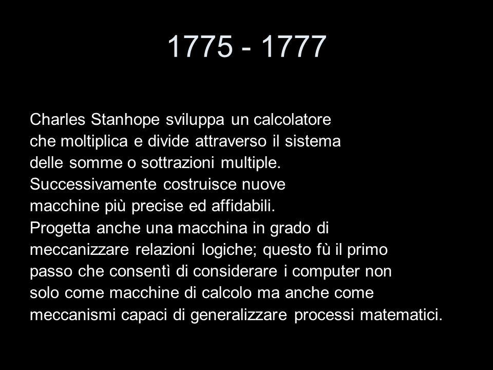 1775 - 1777 Charles Stanhope sviluppa un calcolatore che moltiplica e divide attraverso il sistema delle somme o sottrazioni multiple. Successivamente