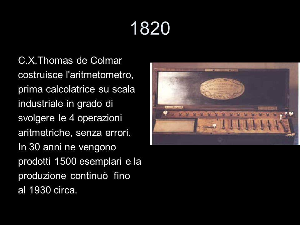 1820 C.X.Thomas de Colmar costruisce l'aritmetometro, prima calcolatrice su scala industriale in grado di svolgere le 4 operazioni aritmetriche, senza
