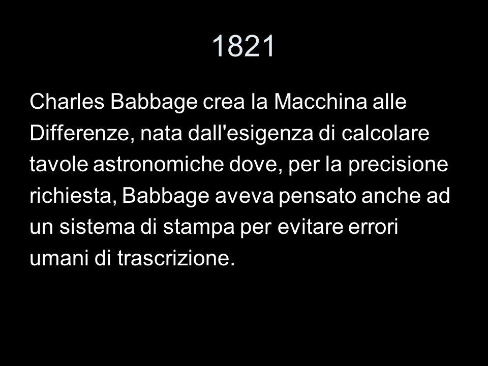 1821 Charles Babbage crea la Macchina alle Differenze, nata dall'esigenza di calcolare tavole astronomiche dove, per la precisione richiesta, Babbage