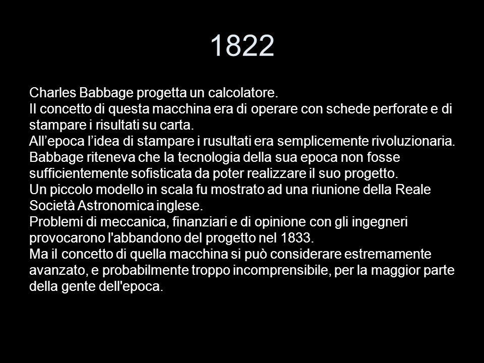 1822 Charles Babbage progetta un calcolatore. Il concetto di questa macchina era di operare con schede perforate e di stampare i risultati su carta. A