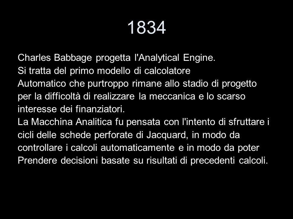 1834 Charles Babbage progetta l'Analytical Engine. Si tratta del primo modello di calcolatore Automatico che purtroppo rimane allo stadio di progetto