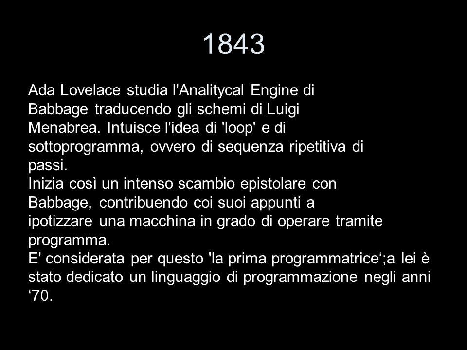 1843 Ada Lovelace studia l'Analitycal Engine di Babbage traducendo gli schemi di Luigi Menabrea. Intuisce l'idea di 'loop' e di sottoprogramma, ovvero