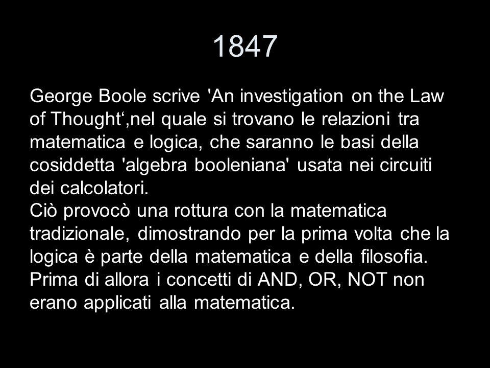1847 George Boole scrive 'An investigation on the Law of Thought,nel quale si trovano le relazioni tra matematica e logica, che saranno le basi della