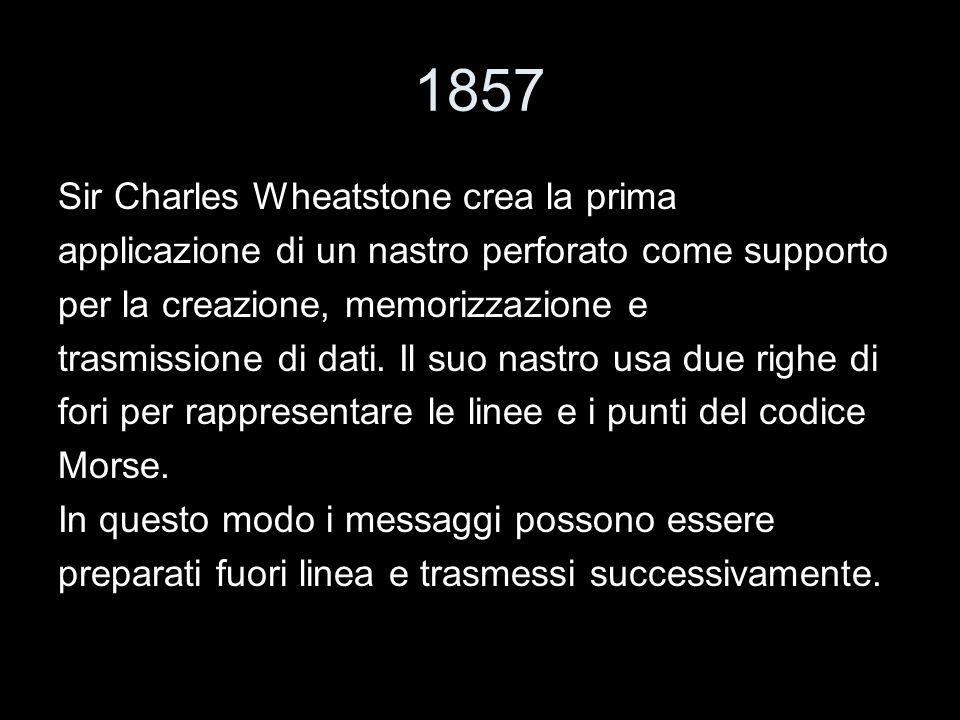 1857 Sir Charles Wheatstone crea la prima applicazione di un nastro perforato come supporto per la creazione, memorizzazione e trasmissione di dati. I