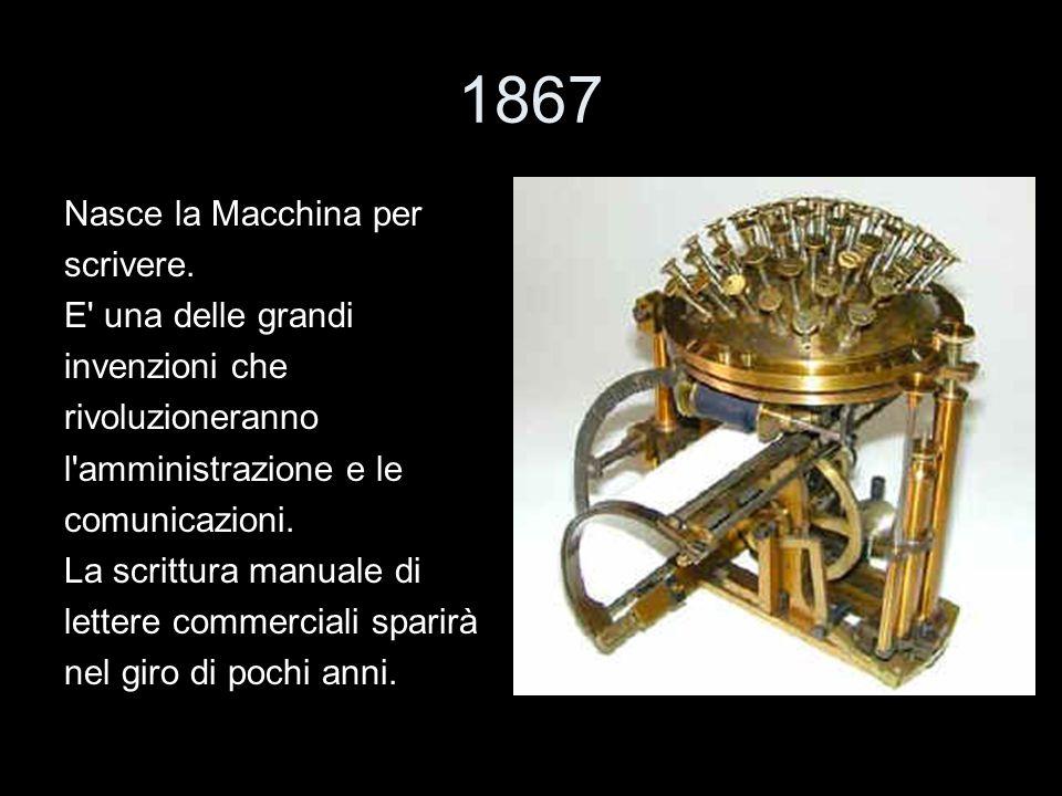 1867 Nasce la Macchina per scrivere. E' una delle grandi invenzioni che rivoluzioneranno l'amministrazione e le comunicazioni. La scrittura manuale di