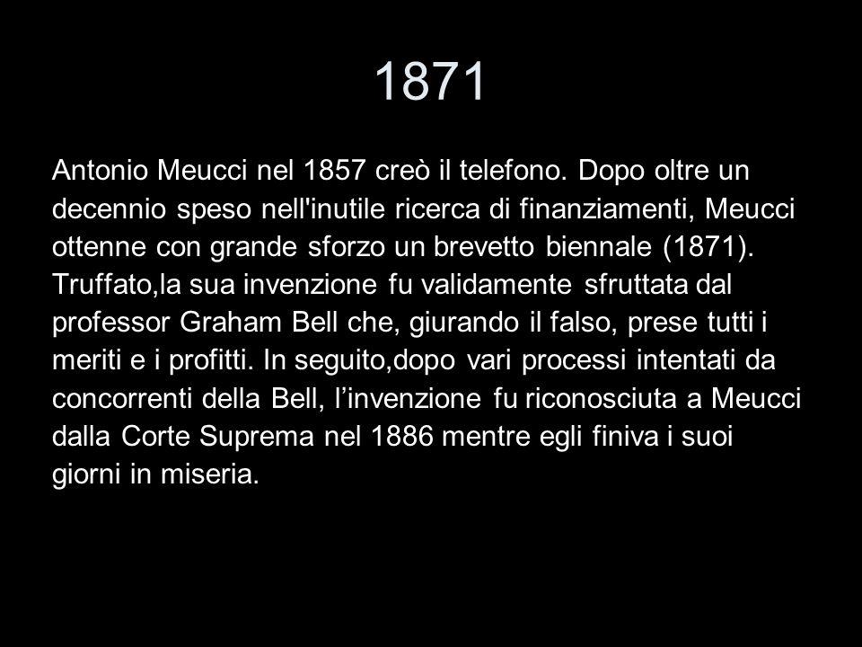 1871 Antonio Meucci nel 1857 creò il telefono. Dopo oltre un decennio speso nell'inutile ricerca di finanziamenti, Meucci ottenne con grande sforzo un