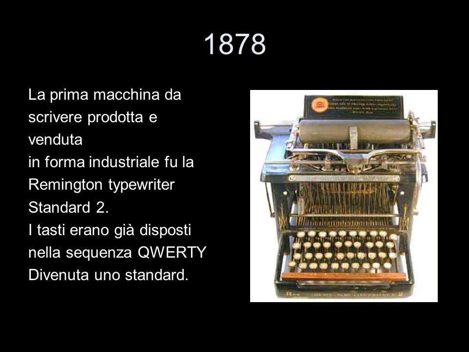 1878 La prima macchina da scrivere prodotta e venduta in forma industriale fu la Remington typewriter Standard 2. I tasti erano già disposti nella seq