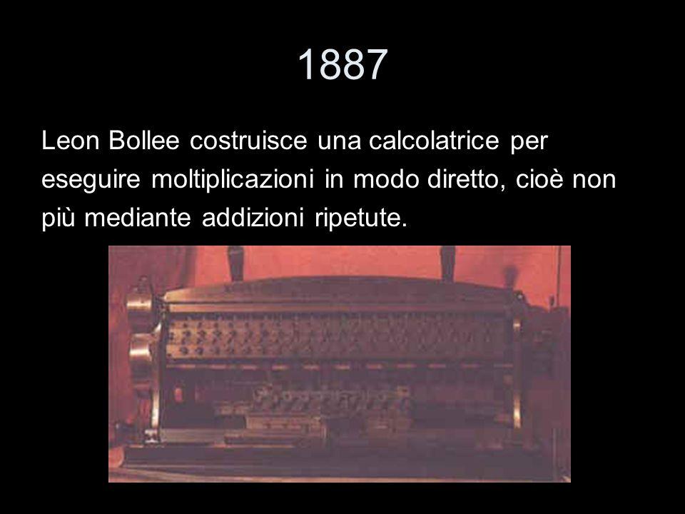1887 Leon Bollee costruisce una calcolatrice per eseguire moltiplicazioni in modo diretto, cioè non più mediante addizioni ripetute.