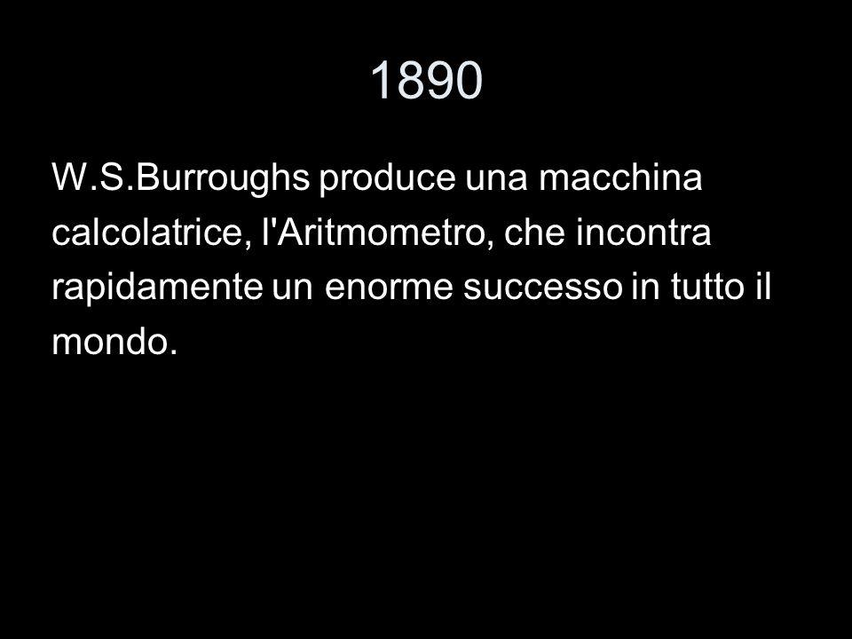 1890 W.S.Burroughs produce una macchina calcolatrice, l'Aritmometro, che incontra rapidamente un enorme successo in tutto il mondo.